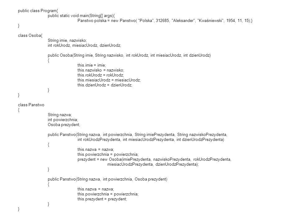 public class Program{ public static void main(String[] args){ Panstwo polska = new Panstwo( Polska , 312685, Aleksander , Kwaśniewski , 1954, 11, 15);} } class Osoba{ String imie, nazwisko; int rokUrodz, miesiacUrodz, dzienUrodz; public Osoba(String imie, String nazwisko, int rokUrodz, int miesiacUrodz, int dzienUrodz) { this.imie = imie; this.nazwisko = nazwisko; this.rokUrodz = rokUrodz; this.miesiacUrodz = miesiacUrodz; this.dzienUrodz = dzienUrodz; } } class Panstwo { String nazwa; int powierzchnia; Osoba prezydent; public Panstwo(String nazwa, int powierzchnia, String imiePrezydenta, String nazwiskoPrezydenta, int rokUrodzPrezydenta, int miesiacUrodzPrezydenta, int dzienUrodzPrezydenta) { this.nazwa = nazwa; this.powierzchnia = powierzchnia; prezydent = new Osoba(imiePrezydenta, nazwiskoPrezydenta, rokUrodzPrezydenta, miesiacUrodzPrezydenta, dzienUrodzPrezydenta); } public Panstwo(String nazwa, int powierzchnia, Osoba prezydent) { this.nazwa = nazwa; this.powierzchnia = powierzchnia; this.prezydent = prezydent; } }