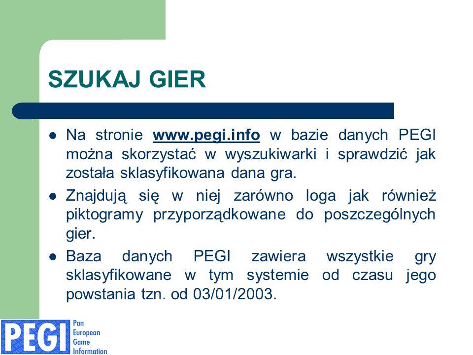 SZUKAJ GIER Na stronie www.pegi.info w bazie danych PEGI można skorzystać w wyszukiwarki i sprawdzić jak została sklasyfikowana dana gra.www.pegi.info Znajdują się w niej zarówno loga jak również piktogramy przyporządkowane do poszczególnych gier.