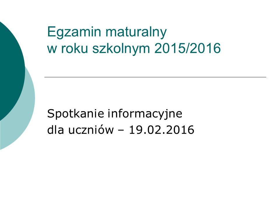 Egzamin maturalny w roku szkolnym 2015/2016 Spotkanie informacyjne dla uczniów – 19.02.2016