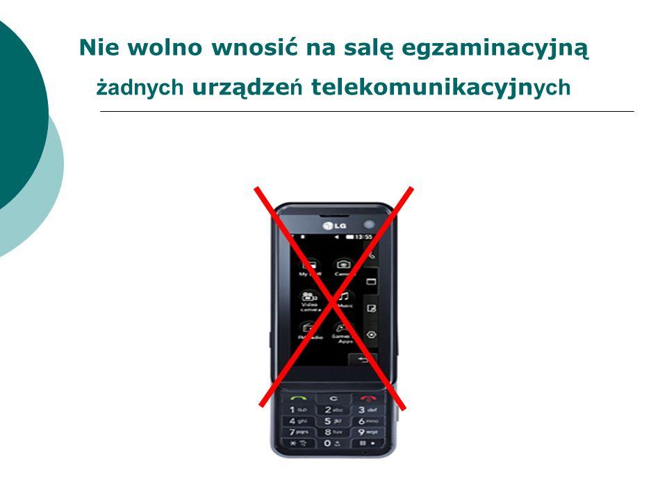 Nie wolno wnosić na salę egzaminacyjną żadnych urządze ń telekomunikacyjn ych