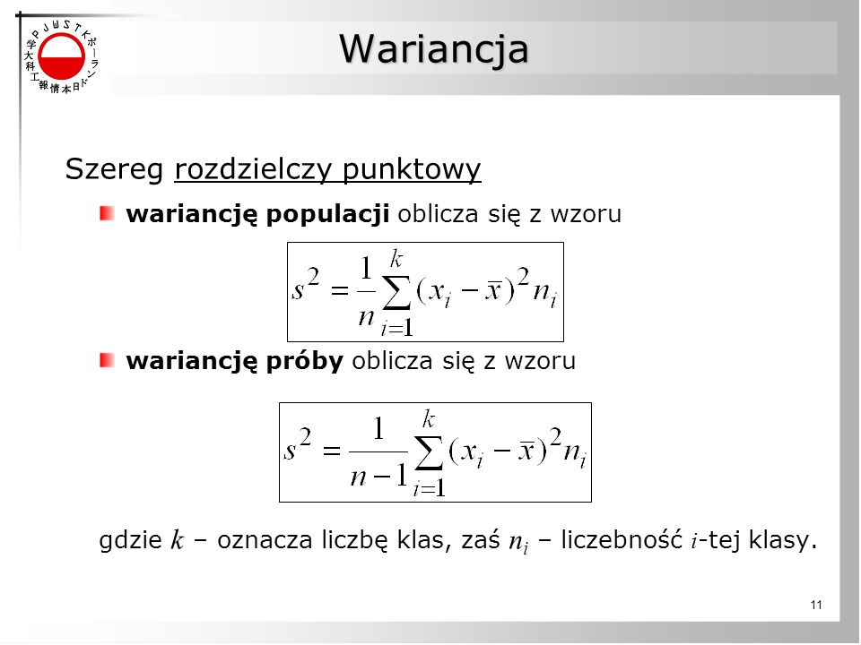 11 Wariancja Szereg rozdzielczy punktowy wariancję populacji oblicza się z wzoru wariancję próby oblicza się z wzoru gdzie k – oznacza liczbę klas, zaś n i – liczebność i -tej klasy.