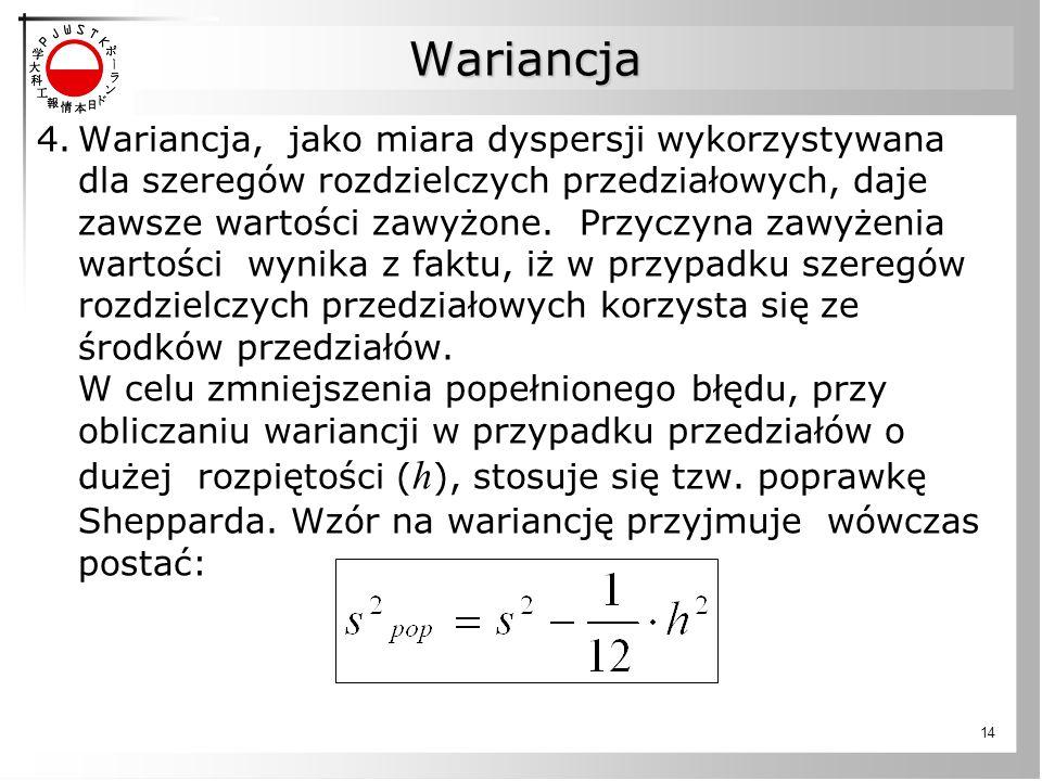 14 4.Wariancja, jako miara dyspersji wykorzystywana dla szeregów rozdzielczych przedziałowych, daje zawsze wartości zawyżone. Przyczyna zawyżenia wart