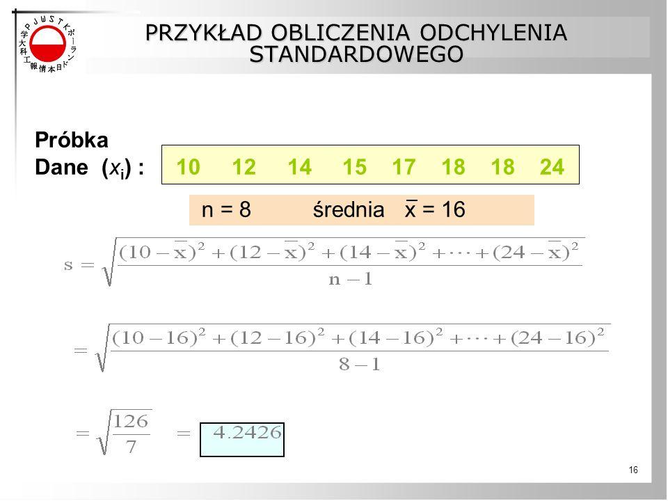16 PRZYKŁAD OBLICZENIA ODCHYLENIA STANDARDOWEGO Próbka Dane (x i ) : 10 12 14 15 17 18 18 24 n = 8 średnia x = 16
