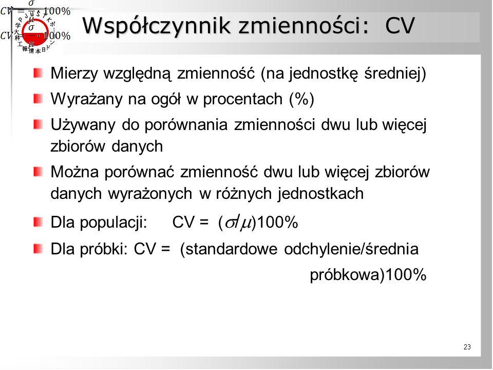 23 Współczynnik zmienności: CV Mierzy względną zmienność (na jednostkę średniej) Wyrażany na ogół w procentach (%) Używany do porównania zmienności dwu lub więcej zbiorów danych Można porównać zmienność dwu lub więcej zbiorów danych wyrażonych w różnych jednostkach Dla populacji: CV = (  /  )100% Dla próbki: CV = (standardowe odchylenie/średnia próbkowa)100%