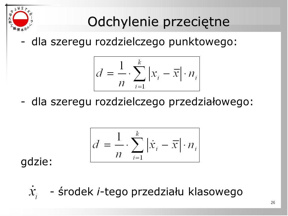 26 -dla szeregu rozdzielczego punktowego: -dla szeregu rozdzielczego przedziałowego: gdzie: - środek i-tego przedziału klasowego Odchylenie przeciętne