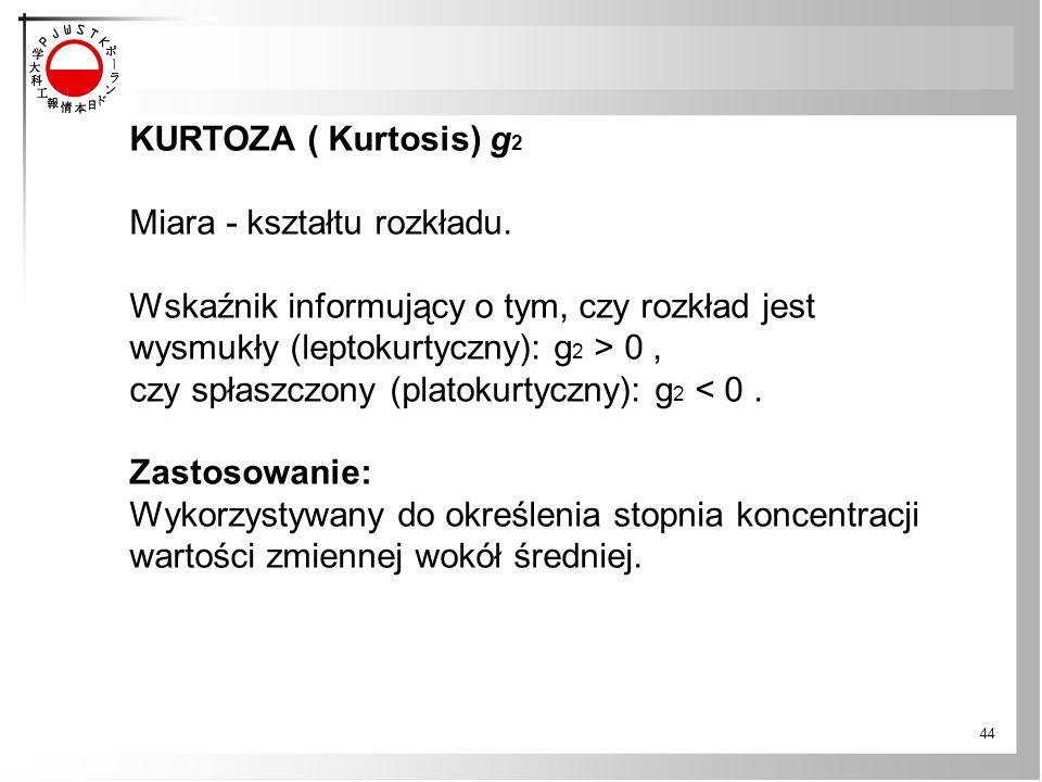 44 KURTOZA ( Kurtosis) g 2 Miara - kształtu rozkładu. Wskaźnik informujący o tym, czy rozkład jest wysmukły (leptokurtyczny): g 2 > 0, czy spłaszczony