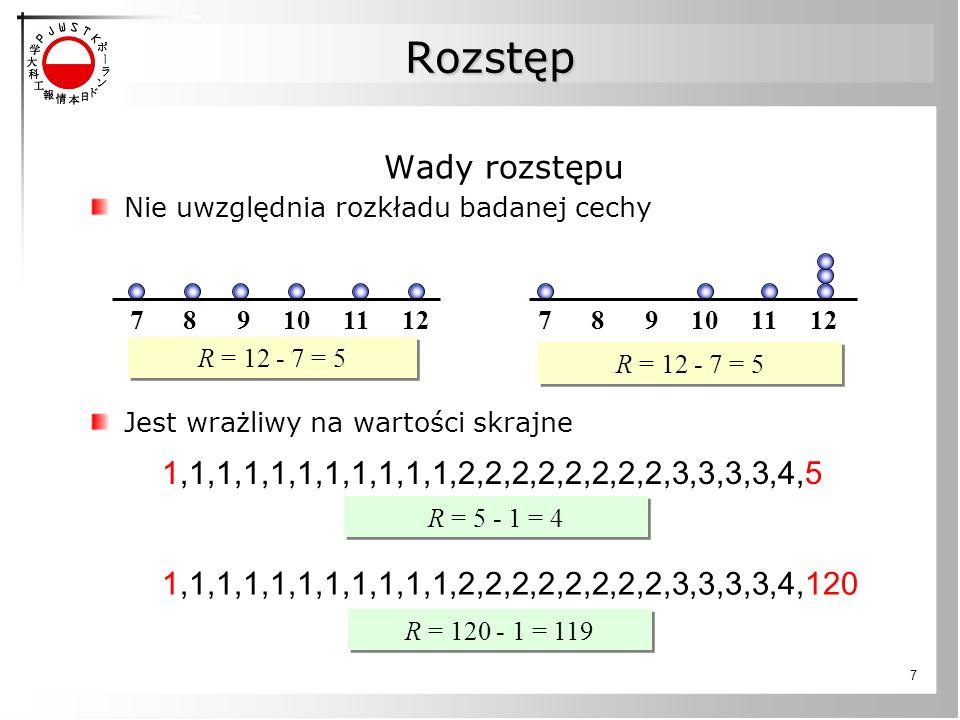 7 Wady rozstępu Nie uwzględnia rozkładu badanej cechy Jest wrażliwy na wartości skrajne 7 8 9 10 11 12 R = 12 - 7 = 5 Rozstęp Rozstęp 1,1,1,1,1,1,1,1,1,1,1,2,2,2,2,2,2,2,2,3,3,3,3,4,5 1,1,1,1,1,1,1,1,1,1,1,2,2,2,2,2,2,2,2,3,3,3,3,4,120 R = 5 - 1 = 4 R = 120 - 1 = 119