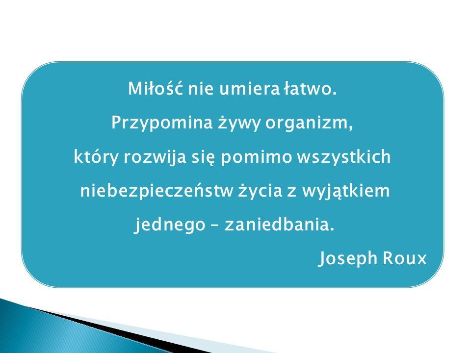 Miłość nie umiera łatwo. Przypomina żywy organizm, który rozwija się pomimo wszystkich niebezpieczeństw życia z wyjątkiem jednego – zaniedbania. Josep