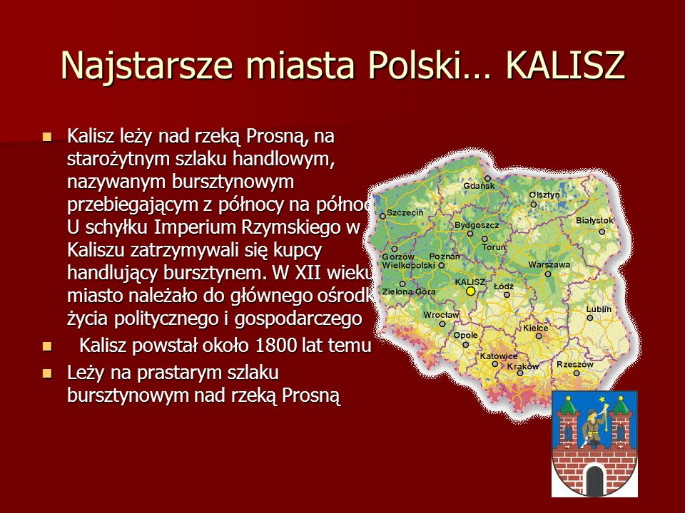 Najstarsze miasta Polski… KALISZ Kalisz leży nad rzeką Prosną, na starożytnym szlaku handlowym, nazywanym bursztynowym przebiegającym z północy na pół
