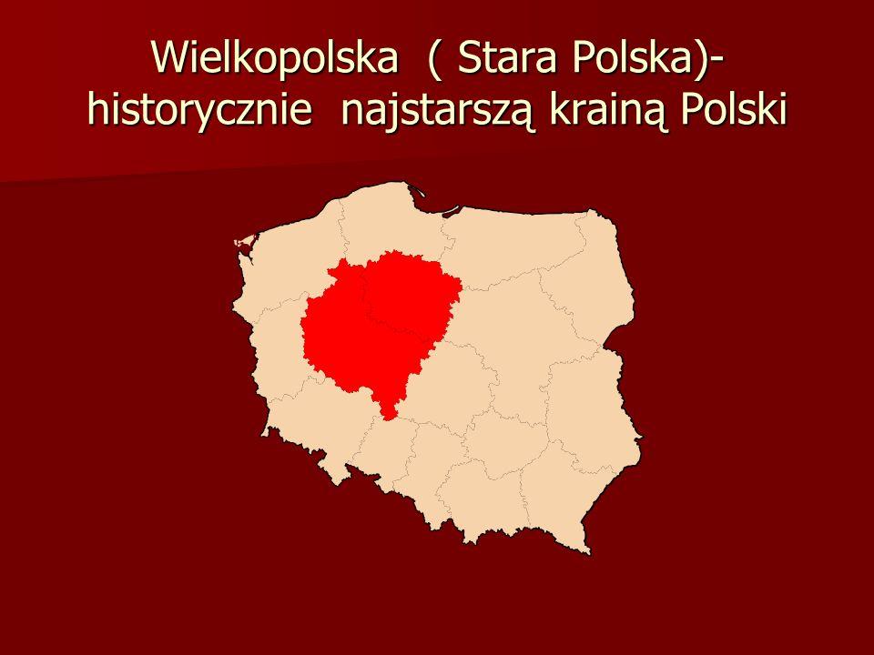 Wielkopolska ( Stara Polska)- historycznie najstarszą krainą Polski