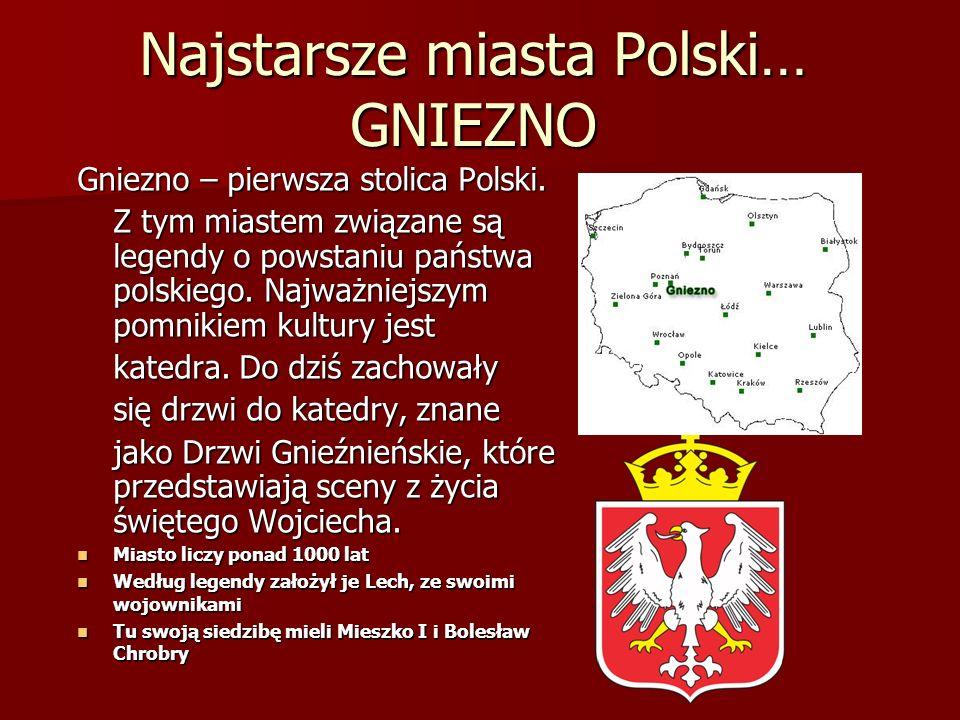 Najstarsze miasta Polski… GNIEZNO Gniezno – pierwsza stolica Polski. Z tym miastem związane są legendy o powstaniu państwa polskiego. Najważniejszym p