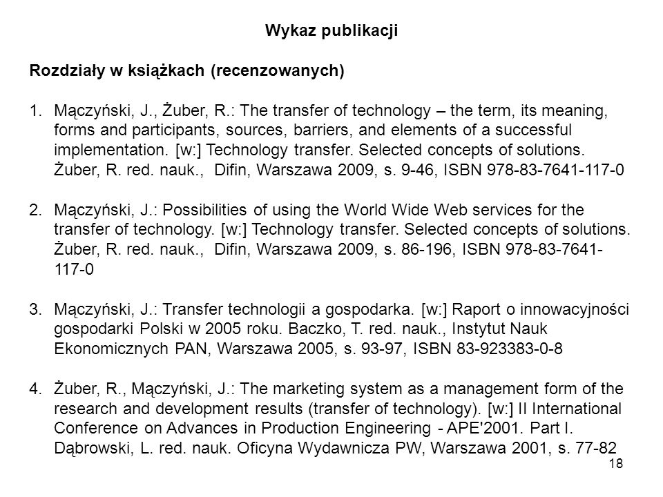 18 Wykaz publikacji Rozdziały w książkach (recenzowanych) 1.Mączyński, J., Żuber, R.: The transfer of technology – the term, its meaning, forms and participants, sources, barriers, and elements of a successful implementation.