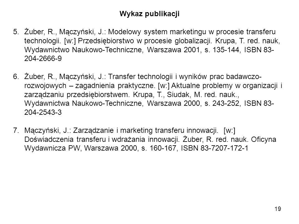 19 Wykaz publikacji 5.Żuber, R., Mączyński, J.: Modelowy system marketingu w procesie transferu technologii.