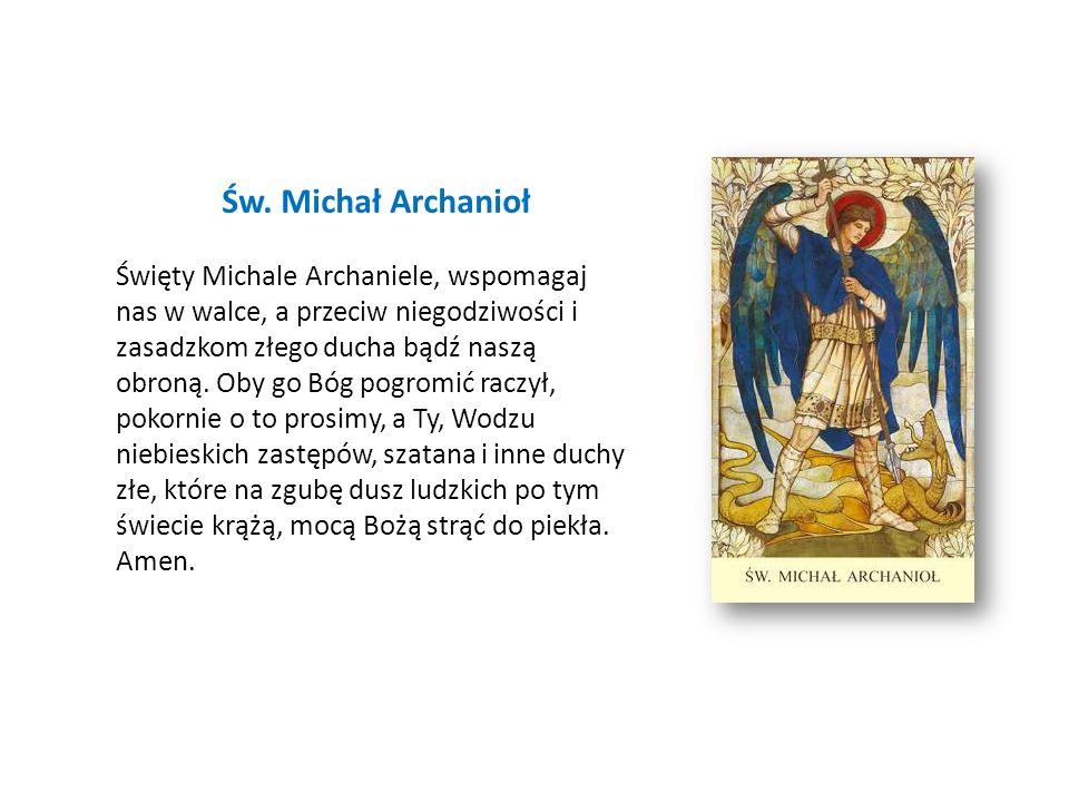 Św. Michał Archanioł Święty Michale Archaniele, wspomagaj nas w walce, a przeciw niegodziwości i zasadzkom złego ducha bądź naszą obroną. Oby go Bóg p