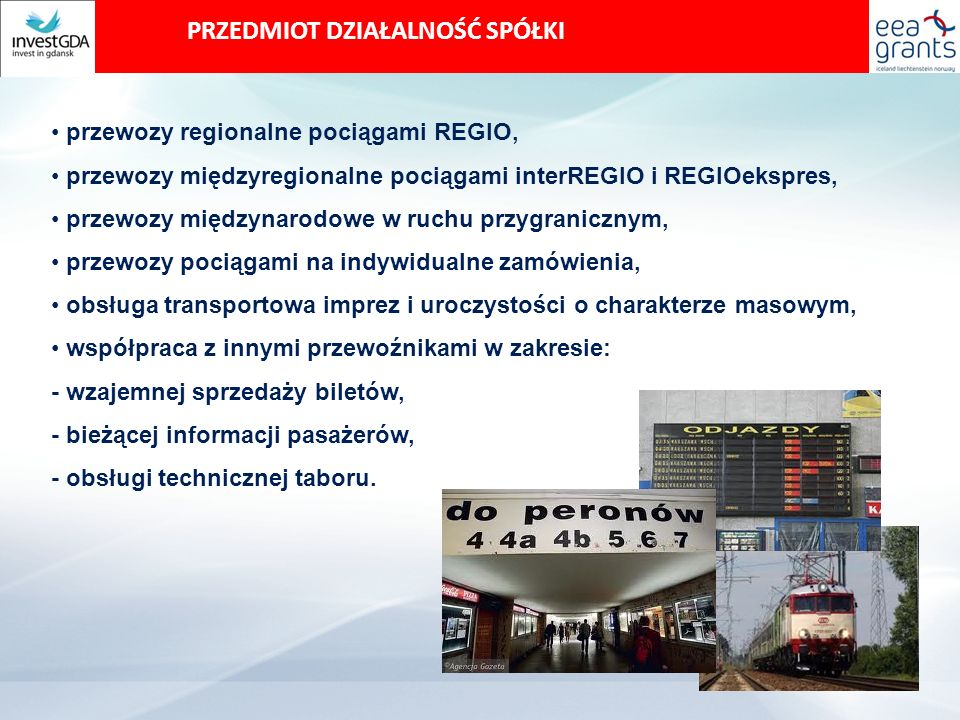 PRZEDMIOT DZIAŁALNOŚĆ SPÓŁKI przewozy regionalne pociągami REGIO, przewozy międzyregionalne pociągami interREGIO i REGIOekspres, przewozy międzynarodowe w ruchu przygranicznym, przewozy pociągami na indywidualne zamówienia, obsługa transportowa imprez i uroczystości o charakterze masowym, współpraca z innymi przewoźnikami w zakresie: - wzajemnej sprzedaży biletów, - bieżącej informacji pasażerów, - obsługi technicznej taboru.