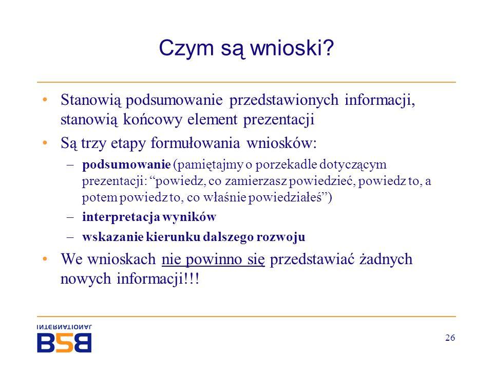 26 Czym są wnioski? Stanowią podsumowanie przedstawionych informacji, stanowią końcowy element prezentacji Są trzy etapy formułowania wniosków: –podsu