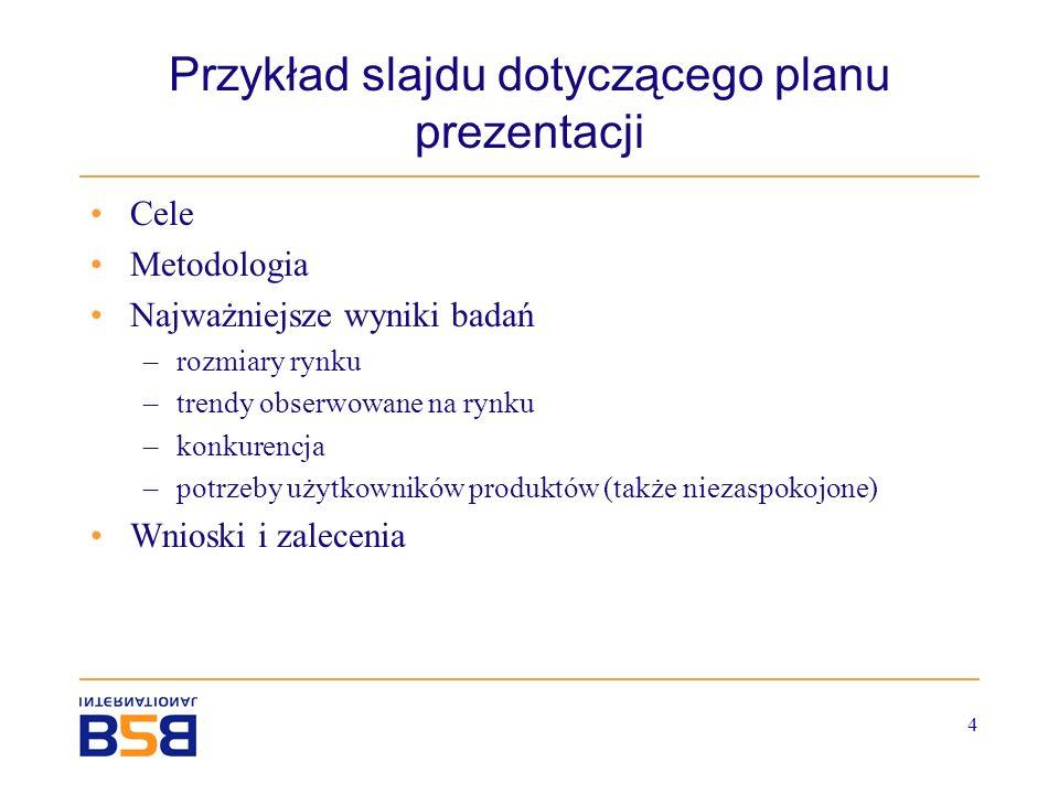 4 Przykład slajdu dotyczącego planu prezentacji Cele Metodologia Najważniejsze wyniki badań –rozmiary rynku –trendy obserwowane na rynku –konkurencja