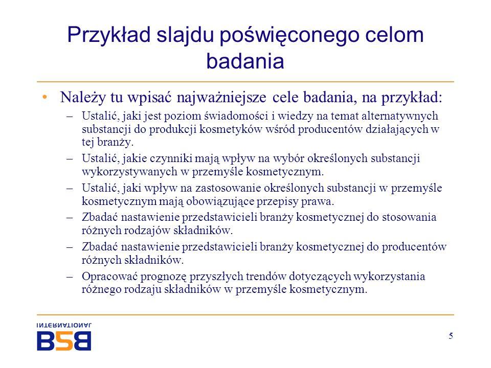 5 Przykład slajdu poświęconego celom badania Należy tu wpisać najważniejsze cele badania, na przykład: –Ustalić, jaki jest poziom świadomości i wiedzy