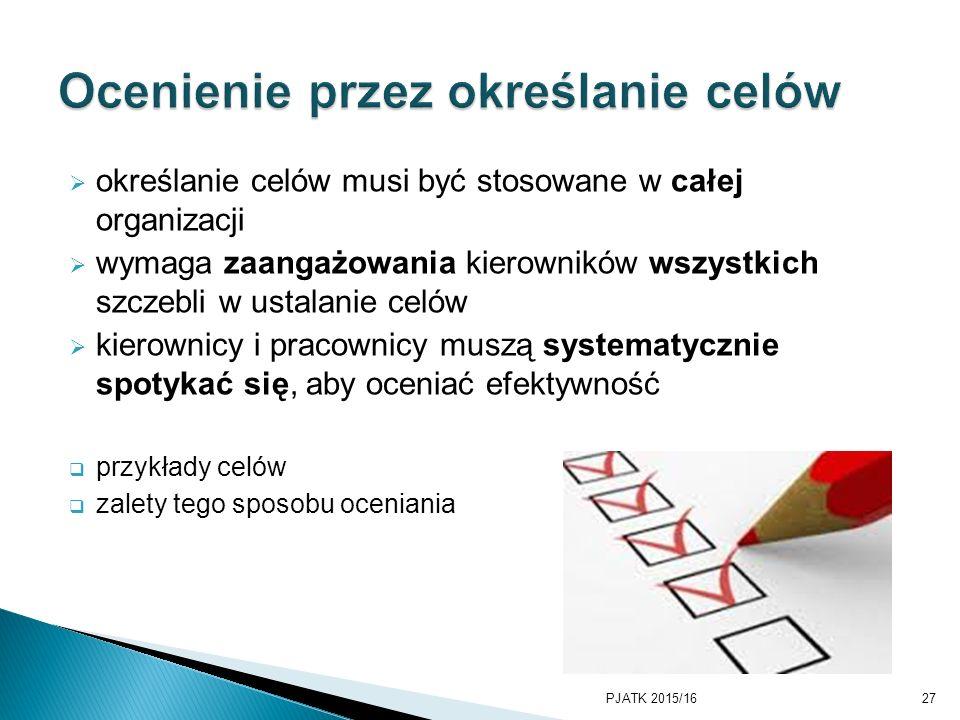  określanie celów musi być stosowane w całej organizacji  wymaga zaangażowania kierowników wszystkich szczebli w ustalanie celów  kierownicy i pracownicy muszą systematycznie spotykać się, aby oceniać efektywność  przykłady celów  zalety tego sposobu oceniania PJATK 2015/1627