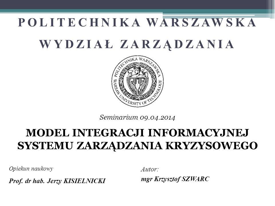 POLITECHNIKA WARSZAWSKA WYDZIAŁ ZARZĄDZANIA MODEL INTEGRACJI INFORMACYJNEJ SYSTEMU ZARZĄDZANIA KRYZYSOWEGO Opiekun naukowy Autor: Prof. dr hab. Jerzy