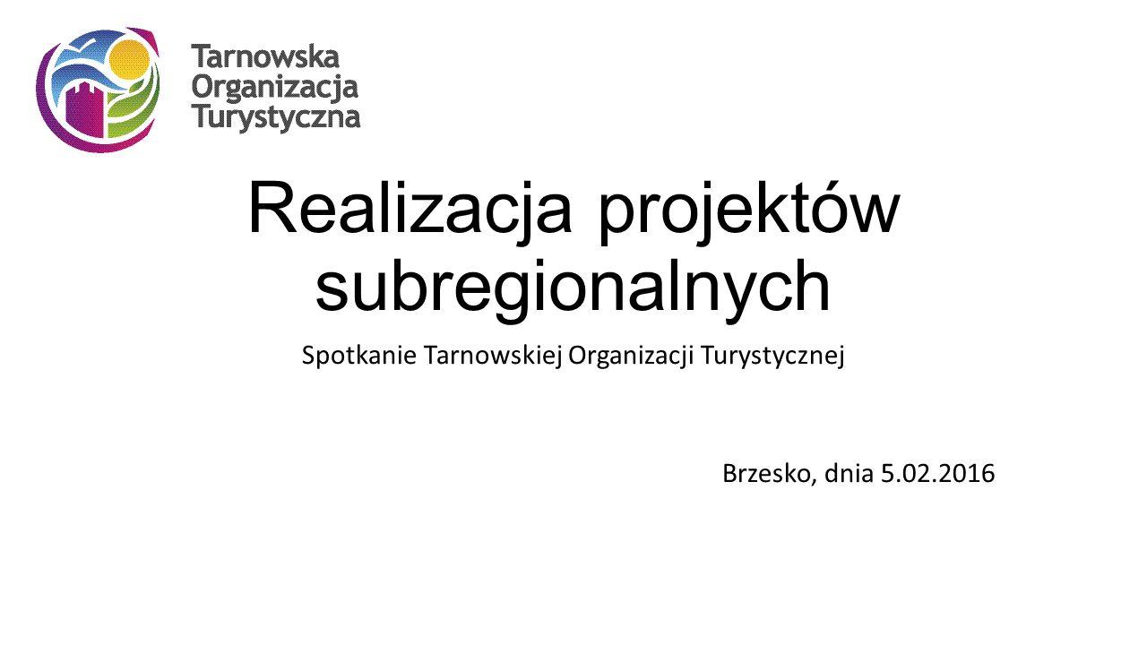 Realizacja projektów subregionalnych Spotkanie Tarnowskiej Organizacji Turystycznej Brzesko, dnia 5.02.2016