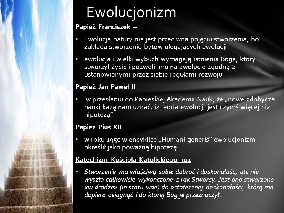 """Papież Franciszek – Ewolucja natury nie jest przeciwna pojęciu stworzenia, bo zakłada stworzenie bytów ulegających ewolucji ewolucja i wielki wybuch wymagają istnienia Boga, który stworzył życie i pozwolił mu na ewolucję zgodną z ustanowionymi przez siebie regułami rozwoju Papież Jan Paweł II w przesłaniu do Papieskiej Akademii Nauk, że """"nowe zdobycze nauki każą nam uznać, iż teoria ewolucji jest czymś więcej niż hipotezą ."""