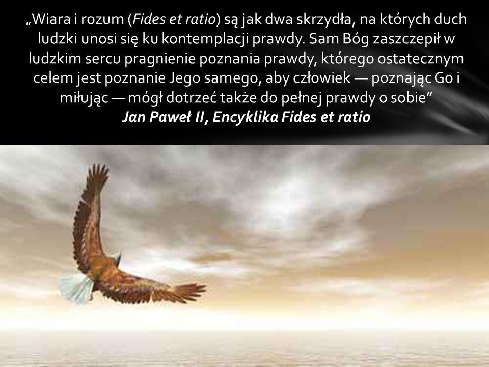 """"""" Wiara i rozum (Fides et ratio) są jak dwa skrzydła, na których duch ludzki unosi się ku kontemplacji prawdy. Sam Bóg zaszczepił w ludzkim sercu prag"""