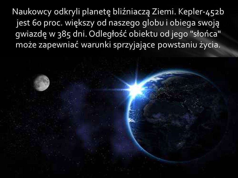 Naukowcy odkryli planetę bliźniaczą Ziemi. Kepler-452b jest 60 proc. większy od naszego globu i obiega swoją gwiazdę w 385 dni. Odległość obiektu od j