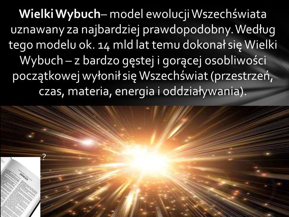Wielki Wybuch– model ewolucji Wszechświata uznawany za najbardziej prawdopodobny. Według tego modelu ok. 14 mld lat temu dokonał się Wielki Wybuch – z
