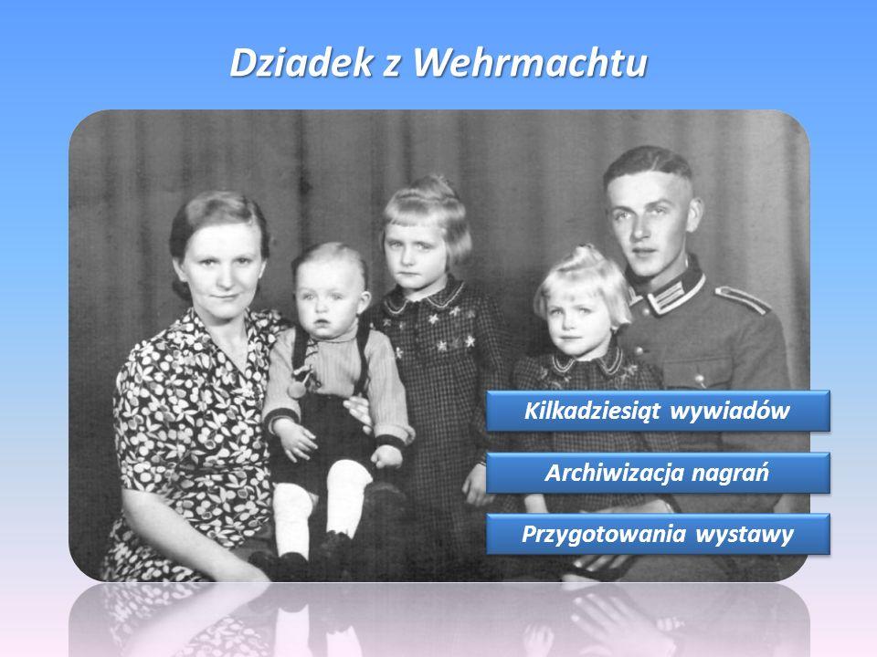 Dziadek z Wehrmachtu Kilkadziesiąt wywiadów Archiwizacja nagrań Przygotowania wystawy