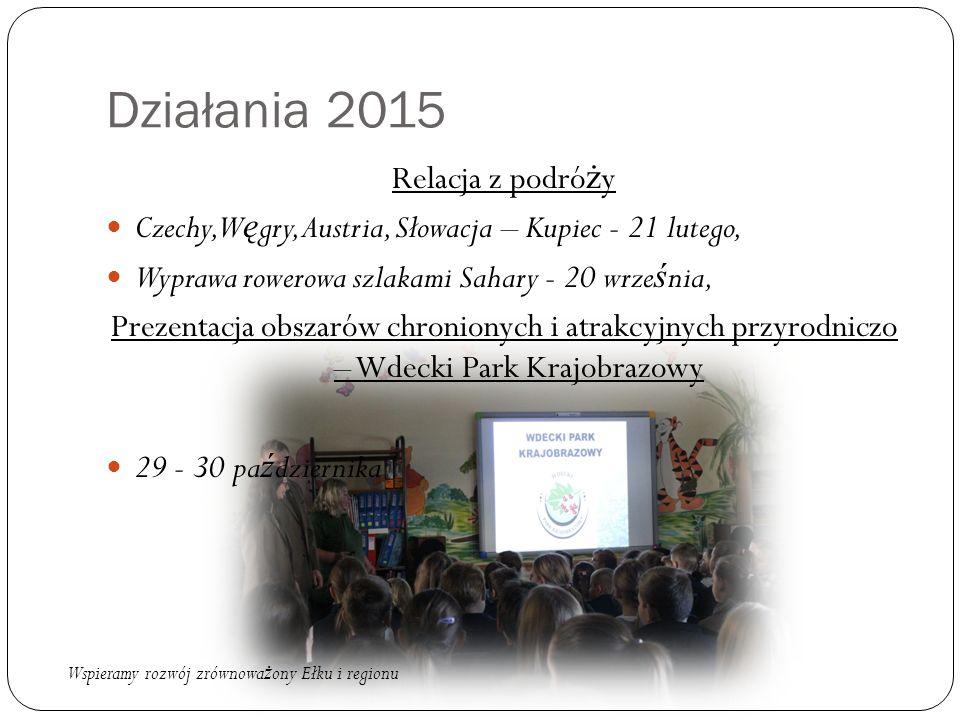 Działania 2015 Relacja z podró ż y Czechy, W ę gry, Austria, Słowacja – Kupiec - 21 lutego, Wyprawa rowerowa szlakami Sahary - 20 wrze ś nia, Prezentacja obszarów chronionych i atrakcyjnych przyrodniczo – Wdecki Park Krajobrazowy 29 - 30 pa ź dziernika Wspieramy rozwój zrównowa ż ony Ełku i regionu