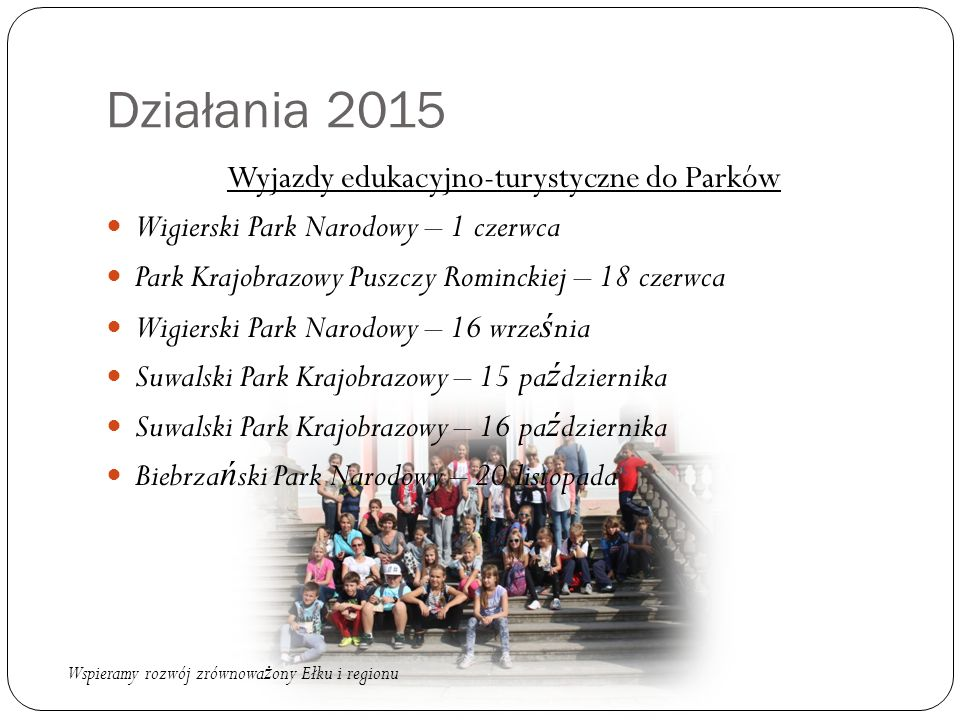 Działania 2015 Wyjazdy edukacyjno-turystyczne do Parków Wigierski Park Narodowy – 1 czerwca Park Krajobrazowy Puszczy Rominckiej – 18 czerwca Wigiersk