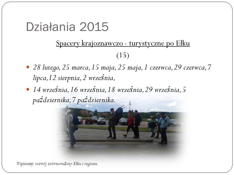 Działania 2015 Spacery krajoznawczo - turystyczne po Ełku (15) 28 lutego, 25 marca, 15 maja, 25 maja, 1 czerwca, 29 czerwca, 7 lipca,12 sierpnia, 2 wr