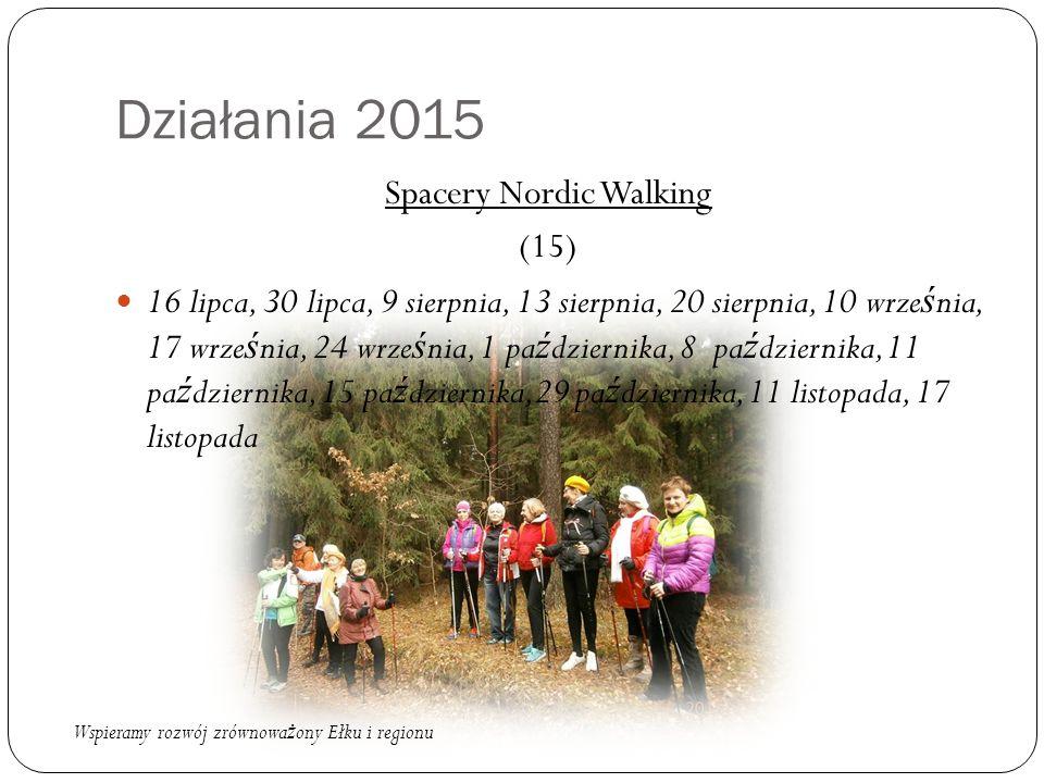 Działania 2015 Spacery Nordic Walking (15) 16 lipca, 30 lipca, 9 sierpnia, 13 sierpnia, 20 sierpnia, 10 wrze ś nia, 17 wrze ś nia, 24 wrze ś nia, 1 pa ź dziernika, 8 pa ź dziernika, 11 pa ź dziernika, 15 pa ź dziernika,29 pa ź dziernika, 11 listopada, 17 listopada Wspieramy rozwój zrównowa ż ony Ełku i regionu