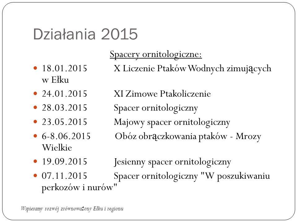 Działania 2015 Spacery ornitologiczne: 18.01.2015 X Liczenie Ptaków Wodnych zimuj ą cych w Ełku 24.01.2015 XI Zimowe Ptakoliczenie 28.03.2015 Spacer o
