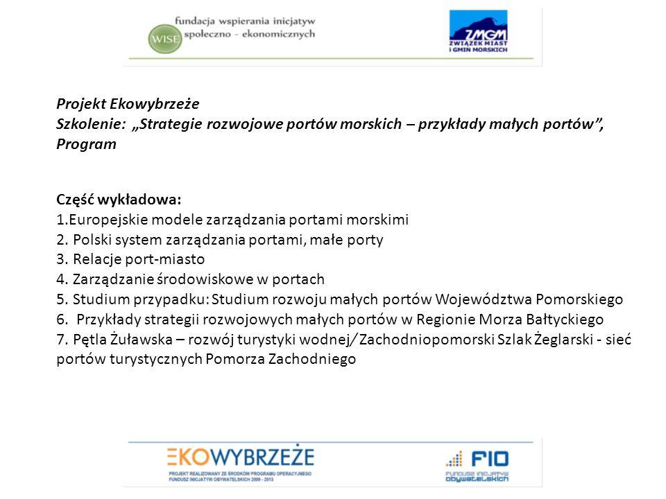 """Projekt Ekowybrzeże Szkolenie: """"Strategie rozwojowe portów morskich – przykłady małych portów , Program Część wykładowa: 1.Europejskie modele zarządzania portami morskimi 2."""