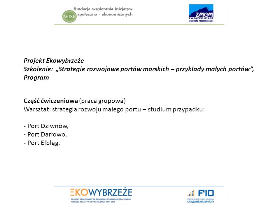 """Projekt Ekowybrzeże Szkolenie: """"Strategie rozwojowe portów morskich – przykłady małych portów , Program Część ćwiczeniowa (praca grupowa) Warsztat: strategia rozwoju małego portu – studium przypadku: - Port Dziwnów, - Port Darłowo, - Port Elbląg."""