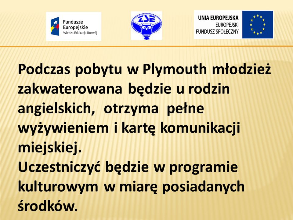 Podczas pobytu w Plymouth młodzież zakwaterowana będzie u rodzin angielskich, otrzyma pełne wyżywieniem i kartę komunikacji miejskiej. Uczestniczyć bę