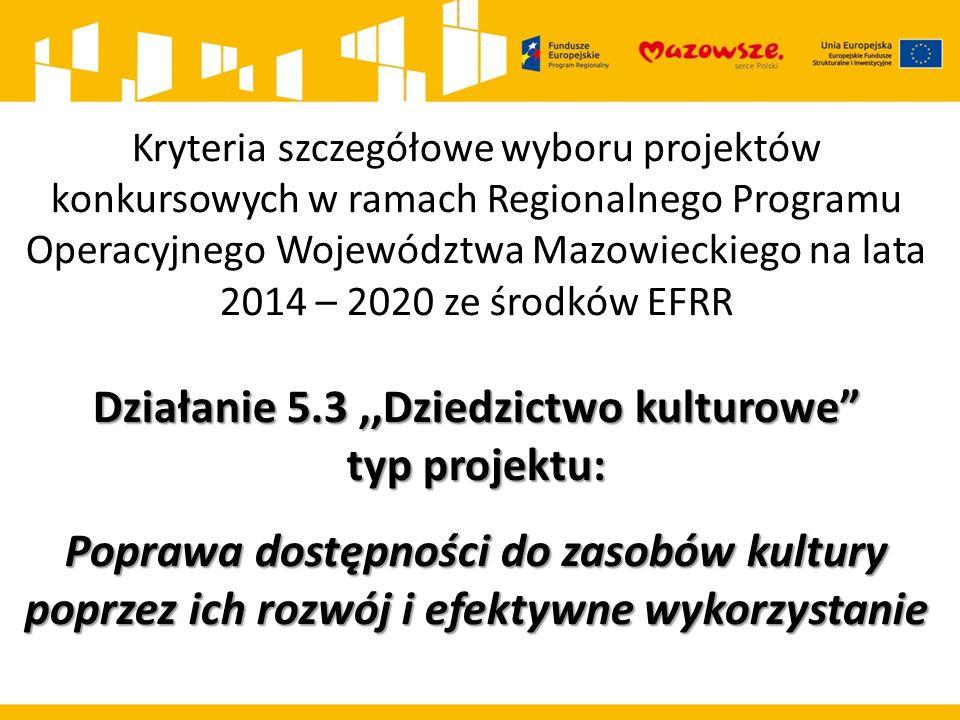 Kryteria szczegółowe wyboru projektów konkursowych w ramach Regionalnego Programu Operacyjnego Województwa Mazowieckiego na lata 2014 – 2020 ze środków EFRR Działanie 5.3,,Dziedzictwo kulturowe typ projektu: Poprawa dostępności do zasobów kultury poprzez ich rozwój i efektywne wykorzystanie