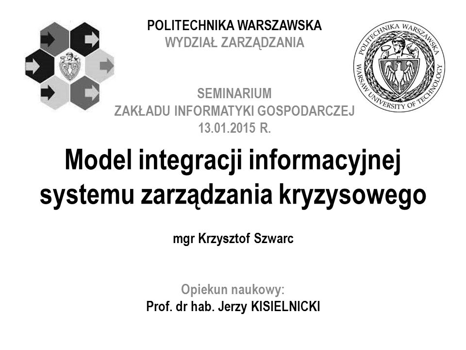 Model integracji informacyjnej systemu zarządzania kryzysowego mgr Krzysztof Szwarc Opiekun naukowy: Prof.
