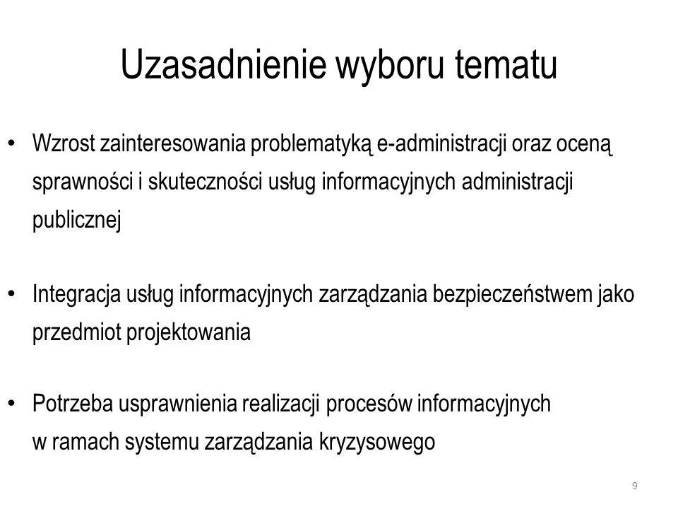 Uzasadnienie wyboru tematu Wzrost zainteresowania problematyką e-administracji oraz oceną sprawności i skuteczności usług informacyjnych administracji publicznej Integracja usług informacyjnych zarządzania bezpieczeństwem jako przedmiot projektowania Potrzeba usprawnienia realizacji procesów informacyjnych w ramach systemu zarządzania kryzysowego 9