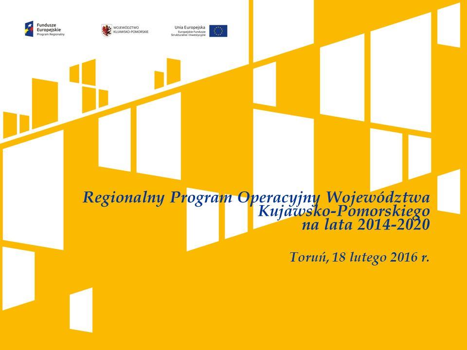 Regionalny Program Operacyjny Województwa Kujawsko-Pomorskiego na lata 2014-2020 Toruń, 18 lutego 2016 r.