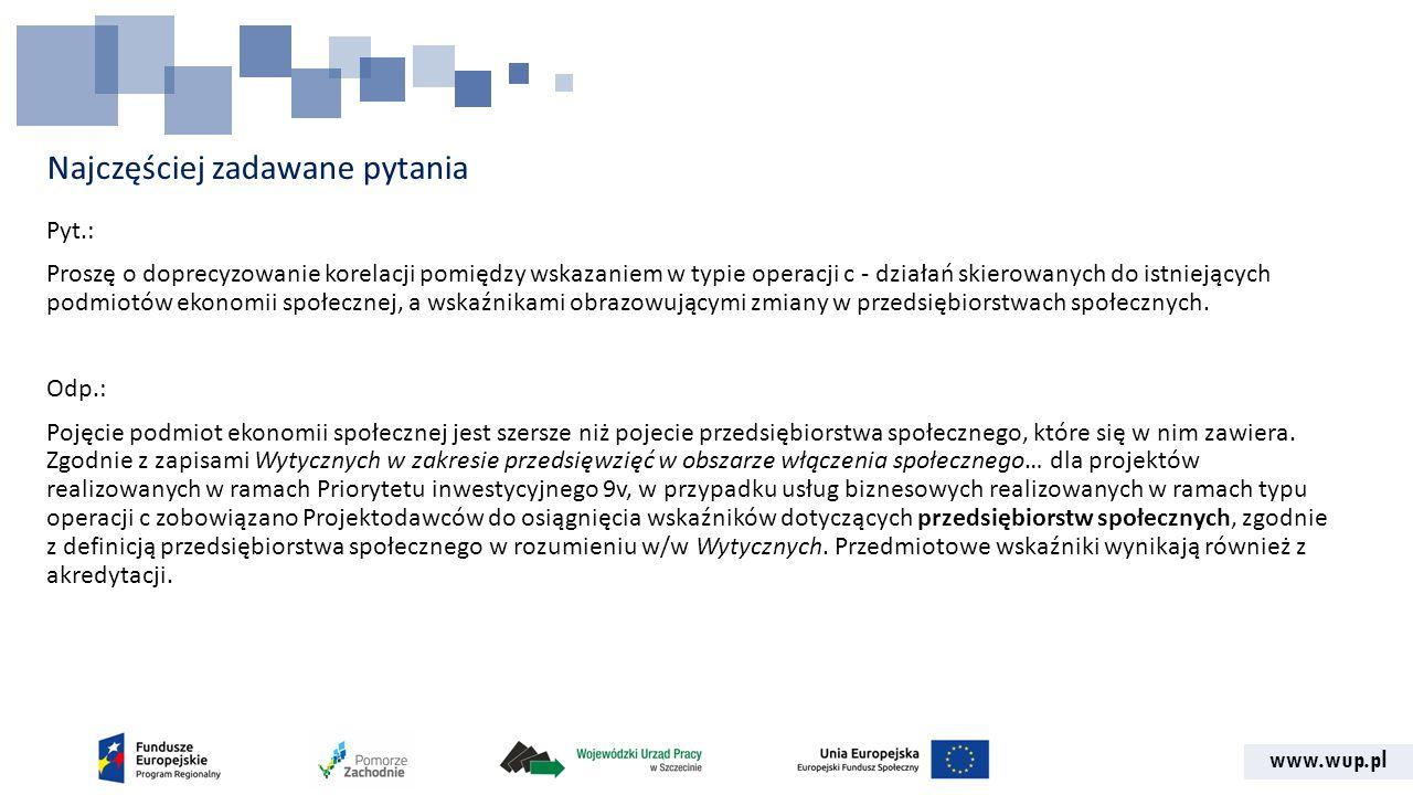 www.wup.pl Najczęściej zadawane pytania Pyt.: Proszę o doprecyzowanie korelacji pomiędzy wskazaniem w typie operacji c - działań skierowanych do istniejących podmiotów ekonomii społecznej, a wskaźnikami obrazowującymi zmiany w przedsiębiorstwach społecznych.