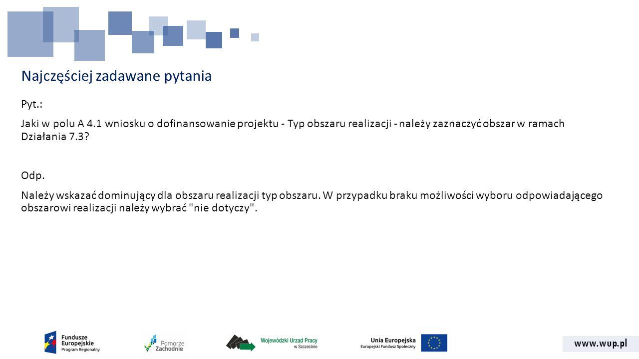 www.wup.pl Najczęściej zadawane pytania Pyt.: Jaki w polu A 4.1 wniosku o dofinansowanie projektu - Typ obszaru realizacji - należy zaznaczyć obszar w ramach Działania 7.3.