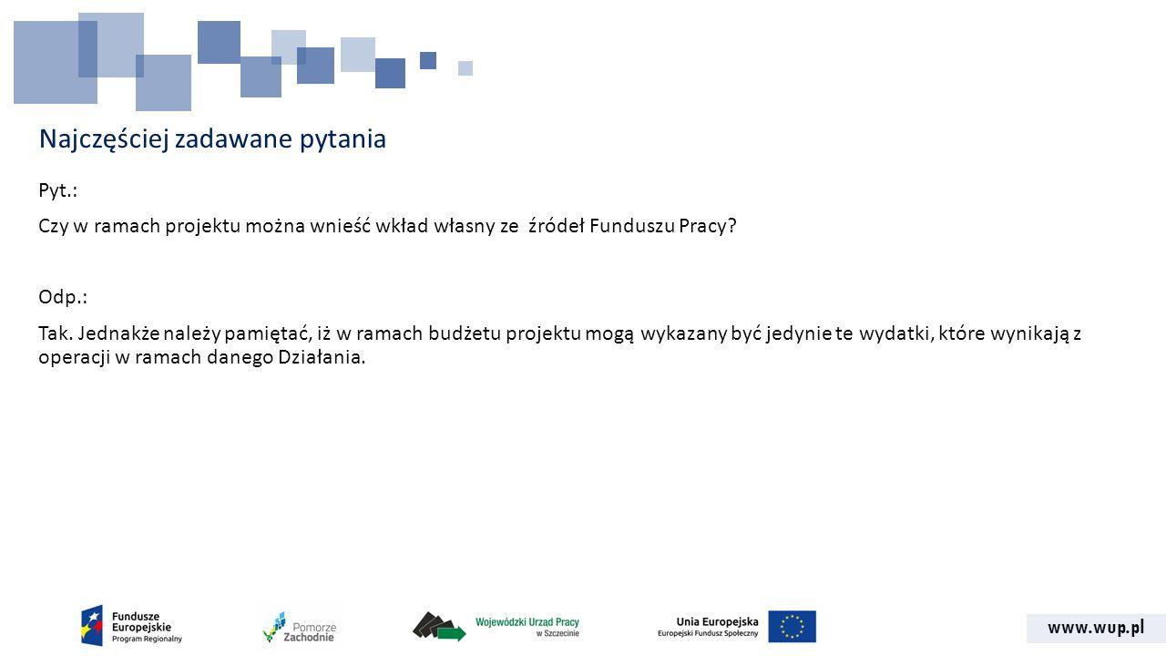 www.wup.pl Najczęściej zadawane pytania Pyt.: Czy w ramach projektu można wnieść wkład własny ze źródeł Funduszu Pracy.
