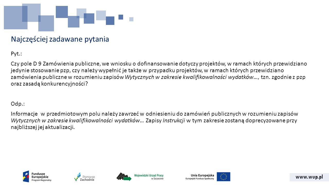 www.wup.pl Najczęściej zadawane pytania Pyt.: Czy pole D 9 Zamówienia publiczne, we wniosku o dofinansowanie dotyczy projektów, w ramach których przewidziano jedynie stosowanie pzp, czy należy wypełnić je także w przypadku projektów, w ramach których przewidziano zamówienia publiczne w rozumieniu zapisów Wytycznych w zakresie kwalifikowalności wydatków…, tzn.
