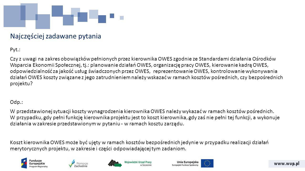 www.wup.pl Najczęściej zadawane pytania Pyt.: Czy z uwagi na zakres obowiązków pełnionych przez kierownika OWES zgodnie ze Standardami działania Ośrodków Wsparcia Ekonomii Społecznej, tj.: planowanie działań OWES, organizację pracy OWES, kierowanie kadrą OWES, odpowiedzialność za jakość usług świadczonych przez OWES, reprezentowanie OWES, kontrolowanie wykonywania działań OWES koszty związane z jego zatrudnieniem należy wskazać w ramach kosztów pośrednich, czy bezpośrednich projektu.