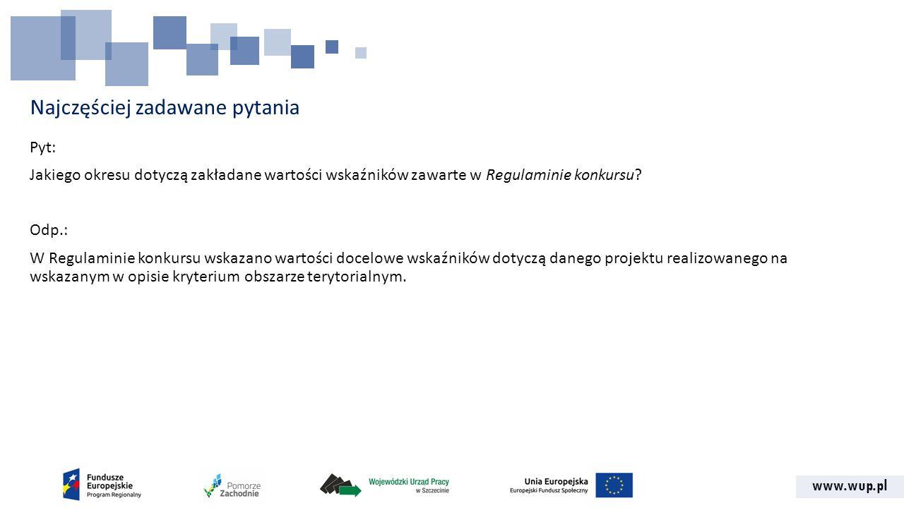 www.wup.pl Najczęściej zadawane pytania Pyt: Jakiego okresu dotyczą zakładane wartości wskaźników zawarte w Regulaminie konkursu.