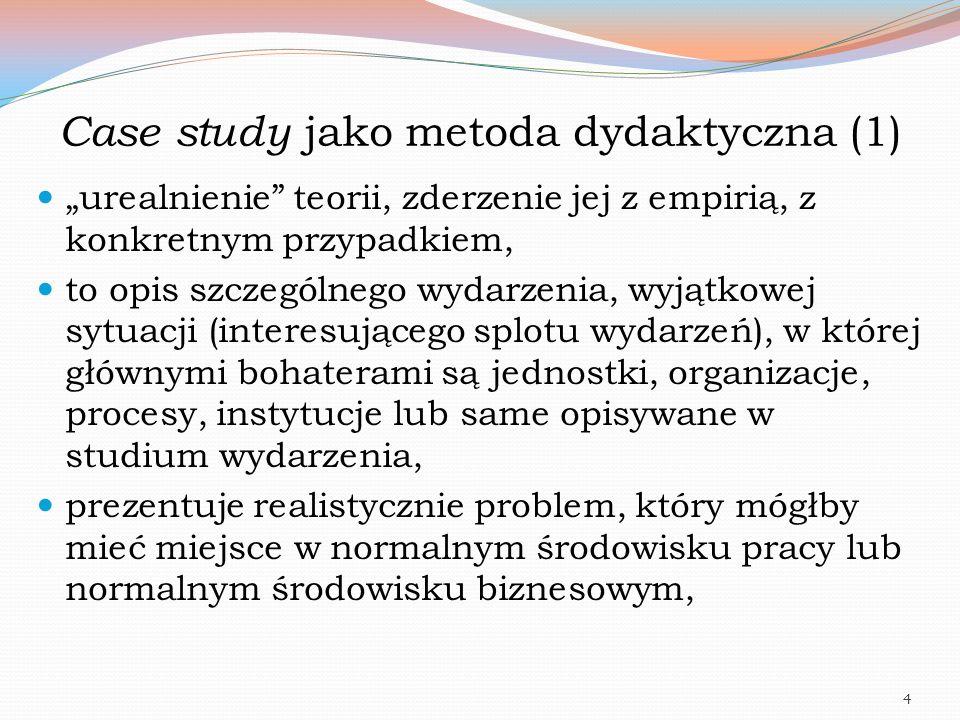 """Case study jako metoda dydaktyczna (1) """"urealnienie"""" teorii, zderzenie jej z empirią, z konkretnym przypadkiem, to opis szczególnego wydarzenia, wyjąt"""