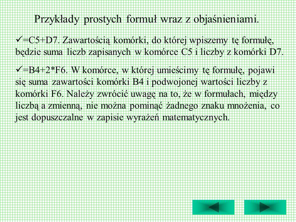 Przykłady prostych formuł wraz z objaśnieniami. =C5+D7. Zawartością komórki, do której wpiszemy tę formułę, będzie suma liczb zapisanych w komórce C5